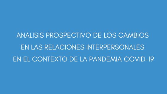 ANALISIS PROSPECTIVO DE LOS CAMBIOS EN LAS RELACIONES INTERPERSONALES EN EL CONTEXTO DE LA PANDEMIA COVID-19